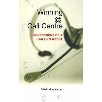 Winning @ Call Centre - Confessions of a Calling Agent by Madhukar Yad