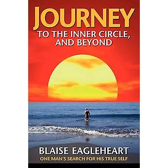 Journey to the Inner Circle And Beyond One Mans Search for His True Self by Eagleheart & Blaise