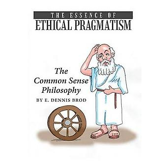 The Essence of Ethical Pragmatism The Common Sense Philosophy by Brod & E. Dennis