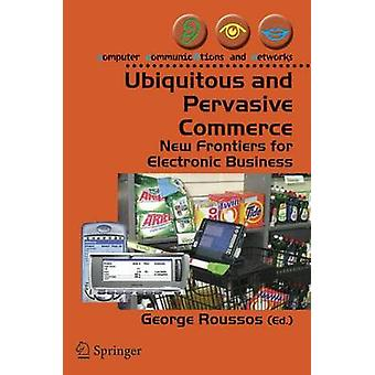 Ubiquitous and Pervasive Commerce  New Frontiers for Electronic Business by Roussos & George