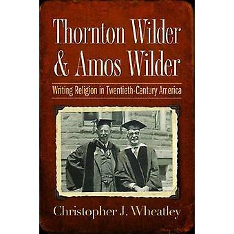 Thornton Wilder and Amos Wilder Writing Religion in TwentiethCentury America by Wheatley & Christopher J.