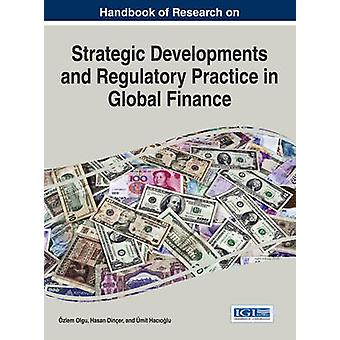 Handbook of Research on Strategic Developments and Regulatory Practice in Global Finance by Olgu & Ozlem