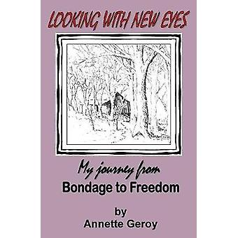 Looking with New Eyes My Journey from Bondage to Freedom by Geroy & Annette