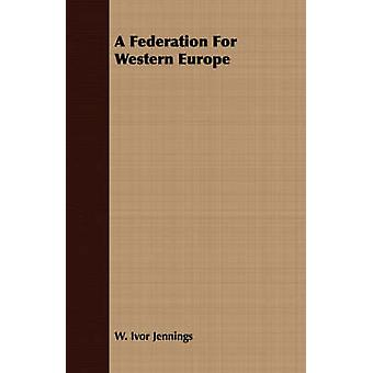 A Federation For Western Europe by Jennings & W. Ivor