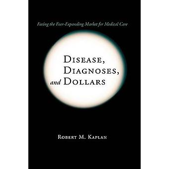 Disease Diagnoses and Dollars  Facing the EverExpanding Market for Medical Care by Kaplan & Robert M.