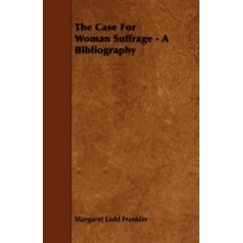 The Case for Woman Suffrage  A Bibliography by Franklin & Margaret Ladd