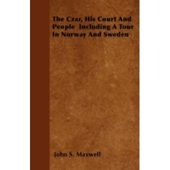 The Czar His Court and People Including a Tour in Norway and Sweden by Maxwell & John S.