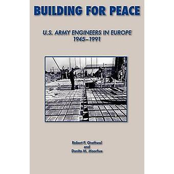 Building for Peace United States Army Engineers in Europe 19451991 by Grathrol & Robert P.