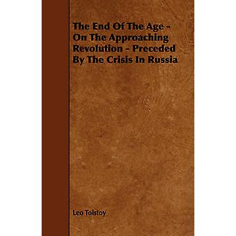 The End Of The Age  On The Approaching Revolution  Preceded By The Crisis In Russia by Tolstoy & Leo
