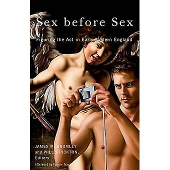 Sex Before Sex - Figuring the Act in Early Modern England by James M.