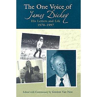The One Voice of James Dickey - His Letters and Life - 1970-1997 by Go