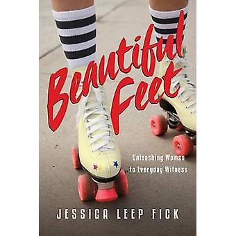 Beautiful Feet - Unleashing Women to Everyday Witness by Jessica Leep