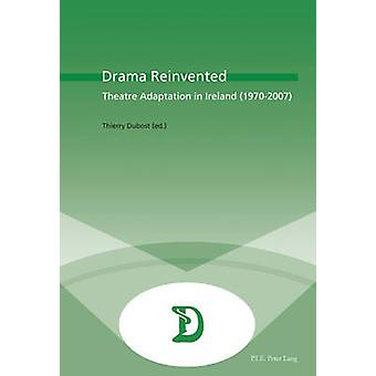 Drama Reinvented - Theatre Adaptation in Ireland (1970-2007) by Thierr
