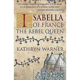 Isabella of France - The Rebel Queen by Kathryn Warner - 9781445696188