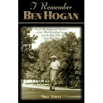 I Remember Ben Hogan: Personal Recollections and Revelations of Golf's Most Fascinating Legend from the� People Who Knew Him Best (I Remember)