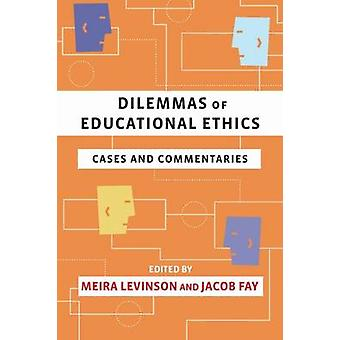 Dilemmas of Educational Ethics  Cases and Commentaries by Edited by Meira Levinson & Edited by Jacob Fay