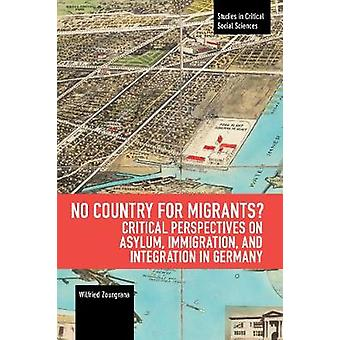 No Country for Migrants Critical Perspectives on Asylum Immigration and Integration in Germany Studies in Critical Social Sciences