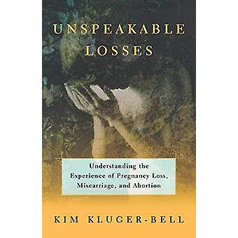 Unspeakable Losses - Understanding the Experience of Pregnancy Loss -