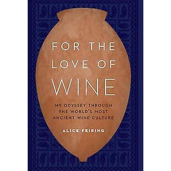 For the Love of Wine My Odyssey Through the Worlds Most Ancient Wine Culture by Feiring & Alice