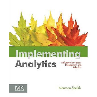 Implementing Analytics A Blueprint for Design Development and Adoption by Sheikh & Nauman