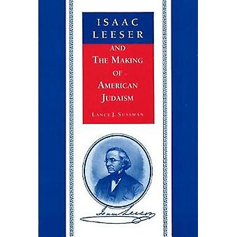 Isaac Leeser and the Making of American Judaism by Sussman & Lance J.