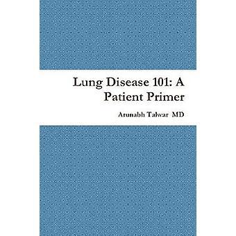 Lung Disease 101 A Patient Primer by Talwar & M.D. & Arunabh