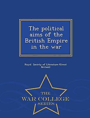 The political aims of the British Empire in the war  War College Series by Society of Literature Great Britain & R