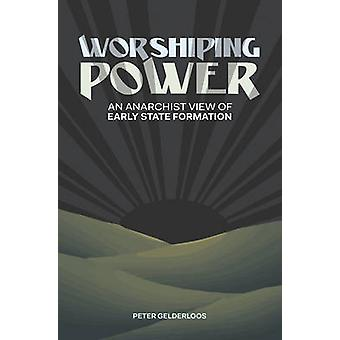 Worshiping Power - An Anarchist View of Early State Formation by Peter