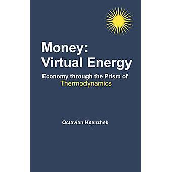 Money Virtual Energy Economy Through the Prism of Thermodynamics by Ksenzhek & Octavian S.