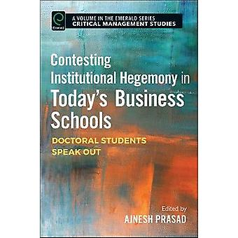 Contesting Institutional Hegemony in Todays Business Schools Doctoral Students Speak Out by Prasad & Ajnesh