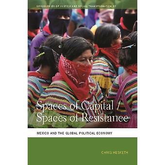 Spaces of CapitalSpaces of Resistance Mexico and the Global Political Economy by Hesketh & Chris