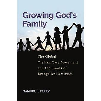 Growing Gods Family The Global Orphan Care Movement and the Limits of Evangelical Activism by Perry & Samuel L.