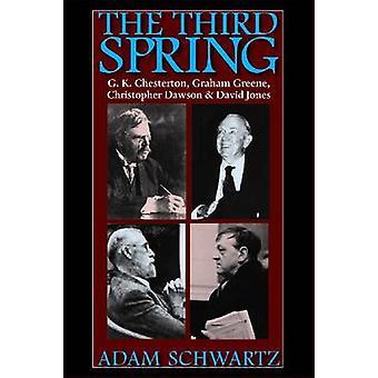 The Third Spring  G. K. Chesterton Graham Greene Christopher Dawson and David Jones by Adam Schwartz