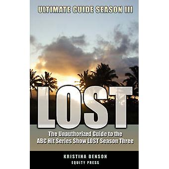 Lost Ultimate Guide Season III The Unauthorized Guide to the ABC Hit Series Show Lost Season Three by Benson & Kristina