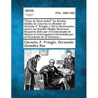 Casos de Santa Isabel Los Estados Unidos de America En Nombre de Cornelia J. Pringle y Otros Reclamantes Contra Los Estados Unidos Mexicanos Respues by Pringle & Cornelia J.