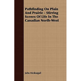 Pathfinding On Plain And Prairie  Stirring Scenes Of Life In The Canadian NorthWest by Mcdougall & John