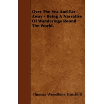 Over The Sea And Far Away  Being A Narrative Of Wanderings Round The World. by Hinchliff & Thomas Woodbine