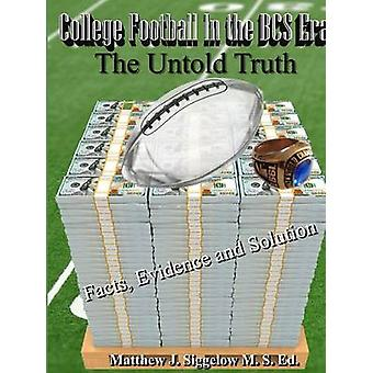 College Football In the BCS Era The Untold Truth Facts Evidence and Solution by Siggelow & Matthew   J.