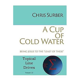 A Cup of Cold Water Being Jesus to the Least of These by Surber & Chris