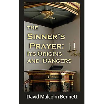 The Sinners Prayer Its Origins and Dangers by Bennett & David Malcolm