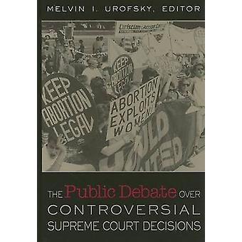 The Public Debate Over Controversial Supreme Court Decisions by Urofsky & Melvin I.