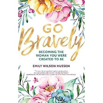 Go Bravely - Becoming the Woman You Were Created to Be by Emily Wilson