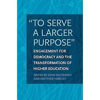 -To Serve a Larger Purpose - - Engagement for Democracy and the Transfo