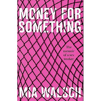 Money for Something - A memoir of a sex worker by Mia Walsch - 9781789