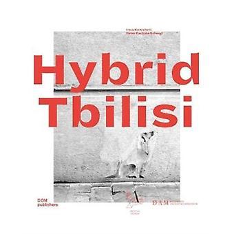 Hybrid Tbilisi. Betrachtungen zur Architektur in Georgien  Reflections on Architecture in Georgia by Peter Cachola Schmal & Irina Kurtishvili