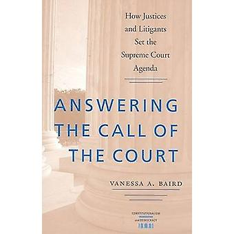 Answering the Call of the Court  How Justices and Litigants Set the Supreme Court Agenda by Vanessa A Baird