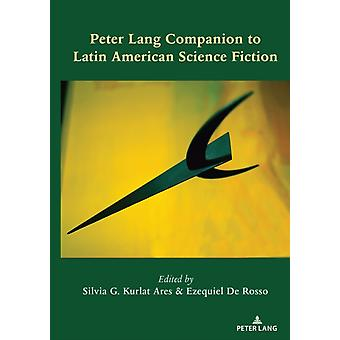 Peter Lang Companion to Latin American Science Fiction by Edited by Silvia G Kurlat Ares & Edited by Ezequiel De Rosso