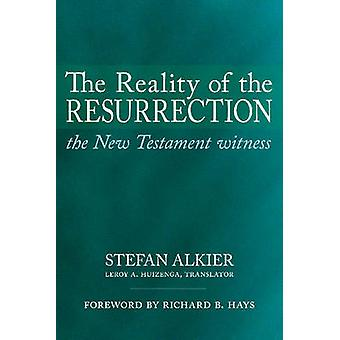 The Reality of the Resurrection  The New Testament Witness by Stefan Alkier & Translated by Leroy A Huizenga & Foreword by Richard B Hays