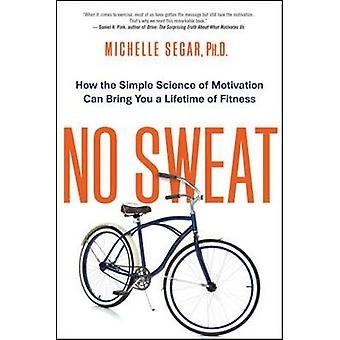 No Sweat How the Simple Science of Motivation Can Bring You a Lifetime of Fitness by Segar & Michelle