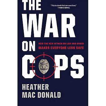The War on Cops - How the New Attack on Law and Order Makes Everyone L